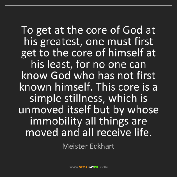 Meister Eckhart: To get at the core of God at his greatest, one must first...