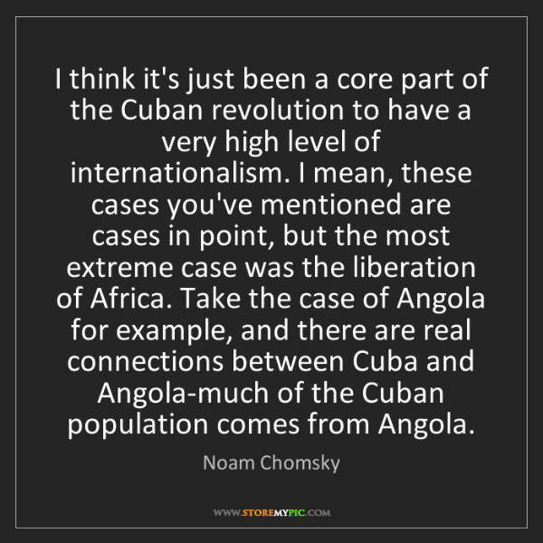 Noam Chomsky: I think it's just been a core part of the Cuban revolution...