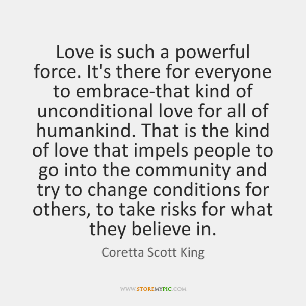 Love is such a powerful force. It's there for everyone to embrace-that ...