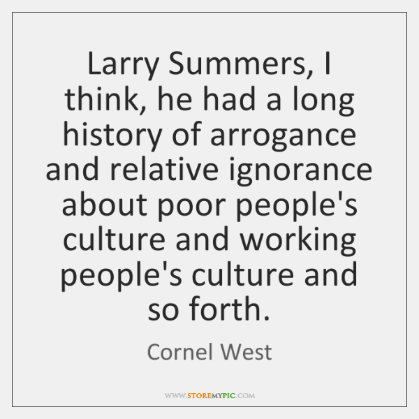 Larry Summers, I think, he had a long history of arrogance and ...