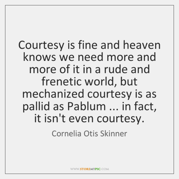 Courtesy is fine and heaven knows we need more and more of ...