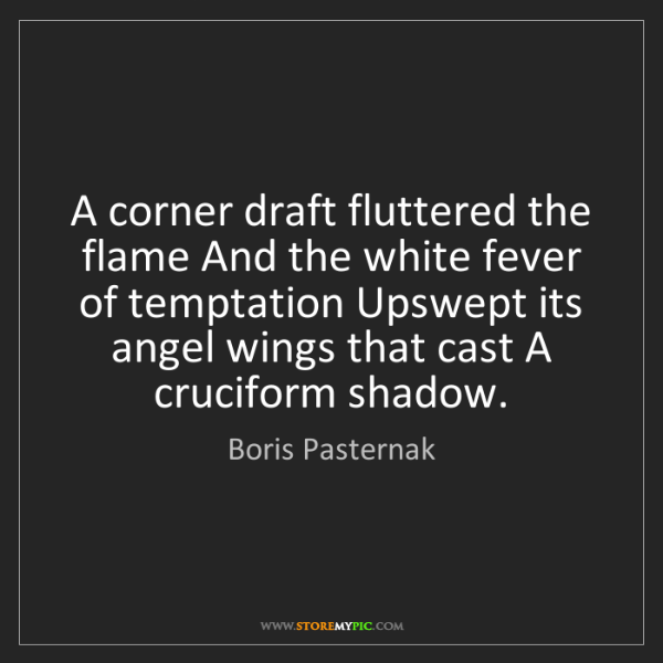 Boris Pasternak: A corner draft fluttered the flame And the white fever...