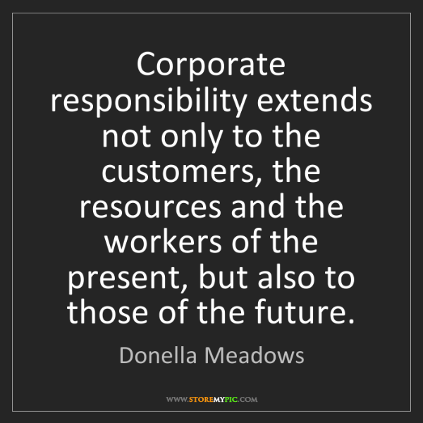 Donella Meadows: Corporate responsibility extends not only to the customers,...
