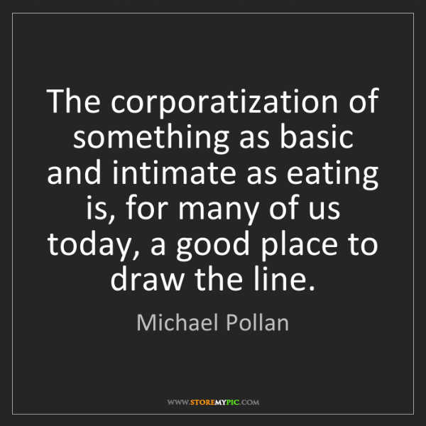 Michael Pollan: The corporatization of something as basic and intimate...