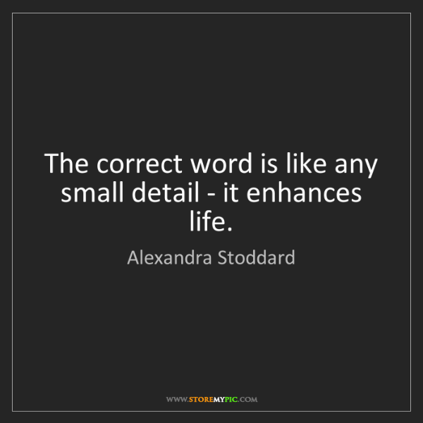 Alexandra Stoddard: The correct word is like any small detail - it enhances...