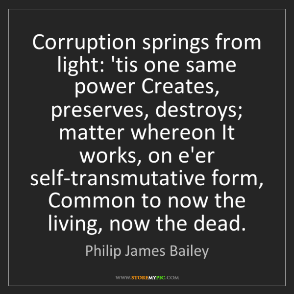 Philip James Bailey: Corruption springs from light: 'tis one same power Creates,...