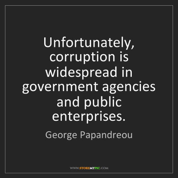 George Papandreou: Unfortunately, corruption is widespread in government...