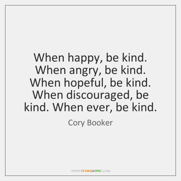 When happy, be kind. When angry, be kind. When hopeful, be kind. ...