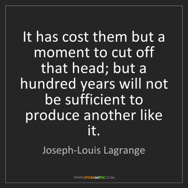 Joseph-Louis Lagrange: It has cost them but a moment to cut off that head; but...