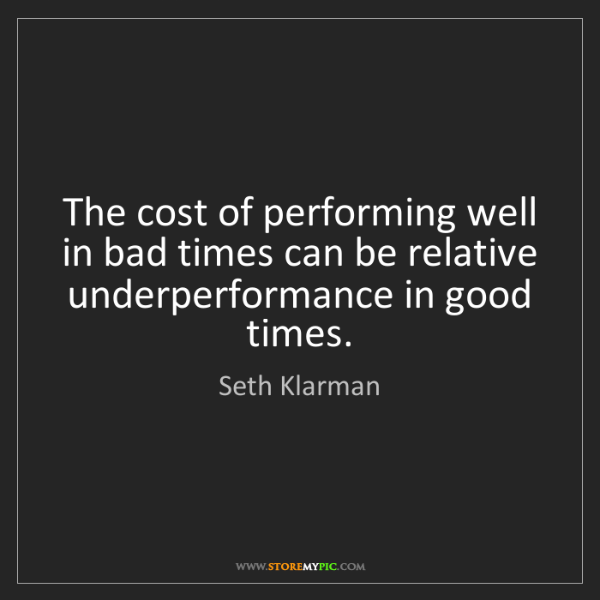 Seth Klarman: The cost of performing well in bad times can be relative...