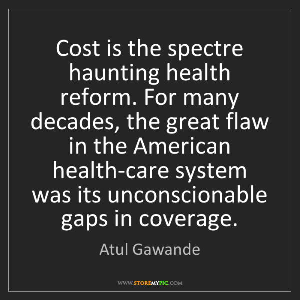 Atul Gawande: Cost is the spectre haunting health reform. For many...