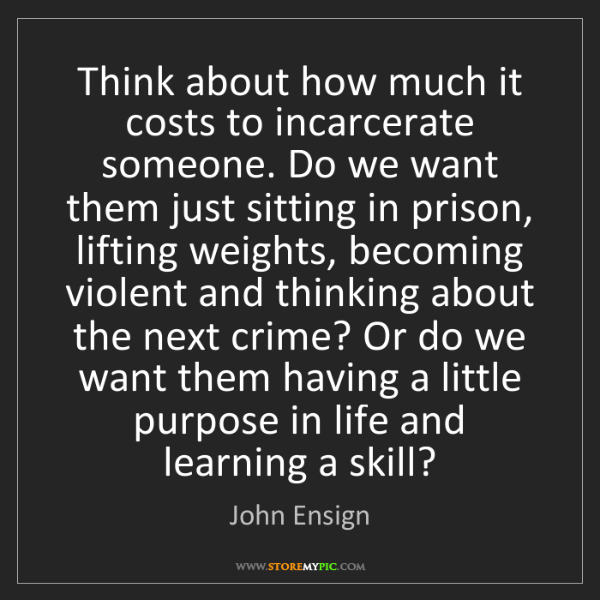 John Ensign: Think about how much it costs to incarcerate someone....