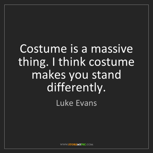 Luke Evans: Costume is a massive thing. I think costume makes you...