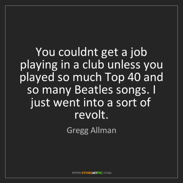 Gregg Allman: You couldnt get a job playing in a club unless you played...