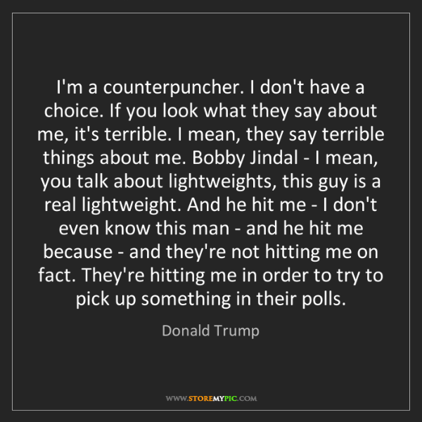 Donald Trump: I'm a counterpuncher. I don't have a choice. If you look...