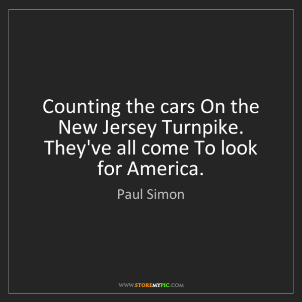 Paul Simon: Counting the cars On the New Jersey Turnpike. They've...
