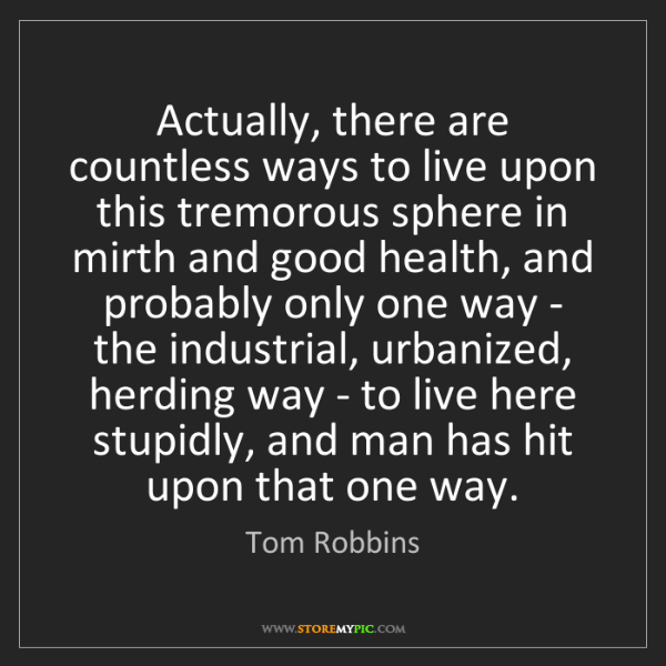 Tom Robbins: Actually, there are countless ways to live upon this...