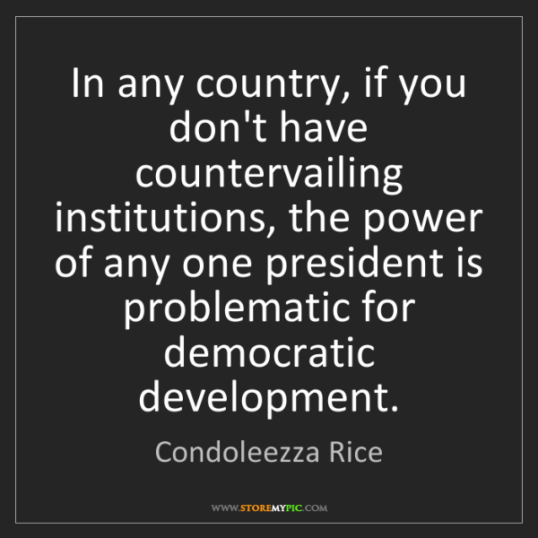 Condoleezza Rice: In any country, if you don't have countervailing institutions,...
