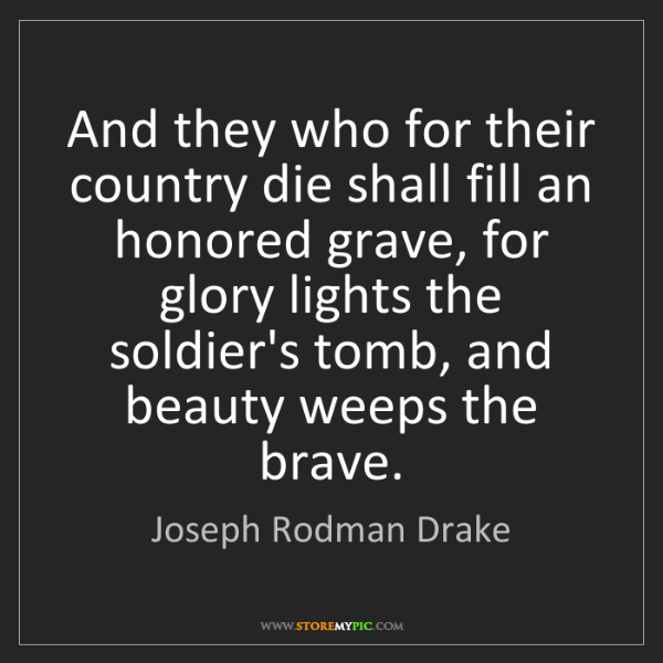 Joseph Rodman Drake: And they who for their country die shall fill an honored...