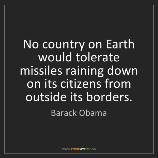 Barack Obama: No country on Earth would tolerate missiles raining down...