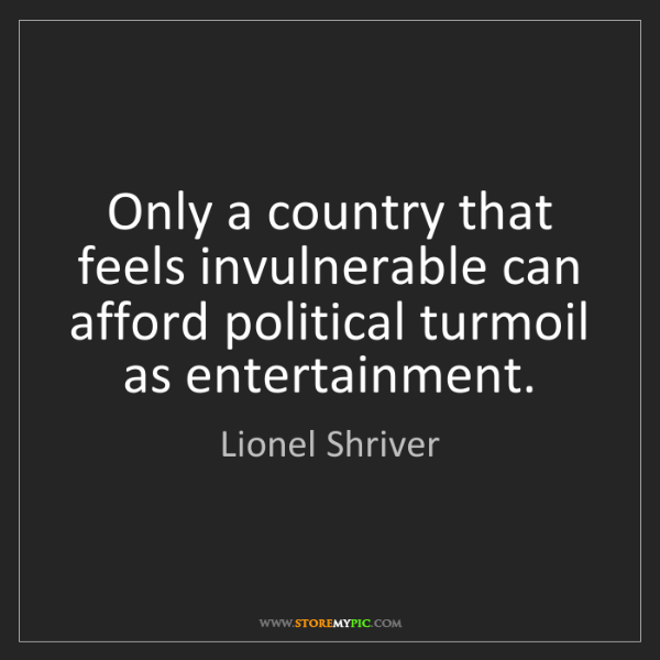 Lionel Shriver: Only a country that feels invulnerable can afford political...