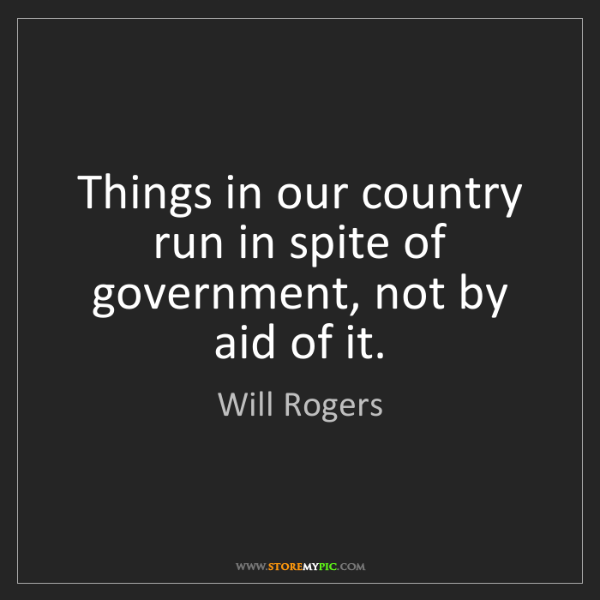 Will Rogers: Things in our country run in spite of government, not...
