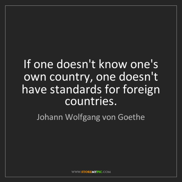 Johann Wolfgang von Goethe: If one doesn't know one's own country, one doesn't have...