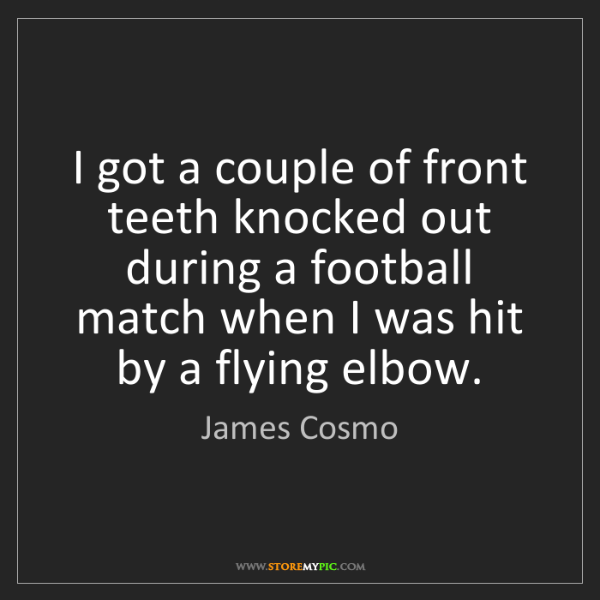 James Cosmo: I got a couple of front teeth knocked out during a football...