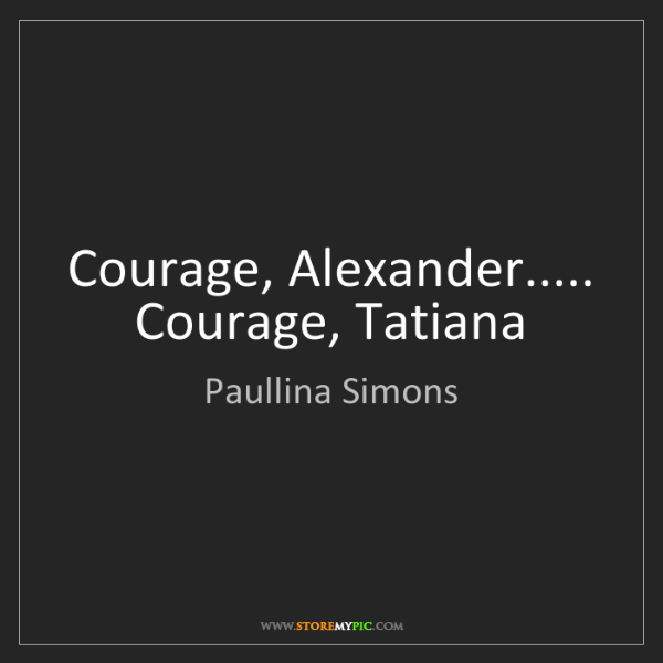 Paullina Simons: Courage, Alexander..... Courage, Tatiana