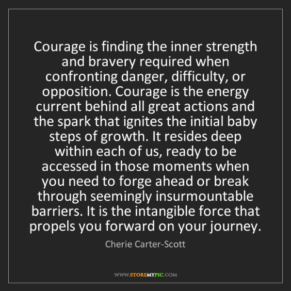 Cherie Carter-Scott: Courage is finding the inner strength and bravery required...