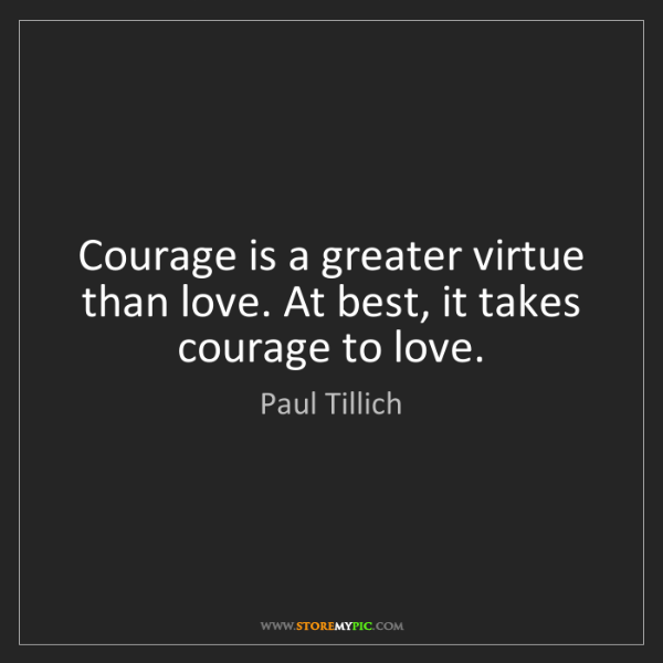 Paul Tillich: Courage is a greater virtue than love. At best, it takes...