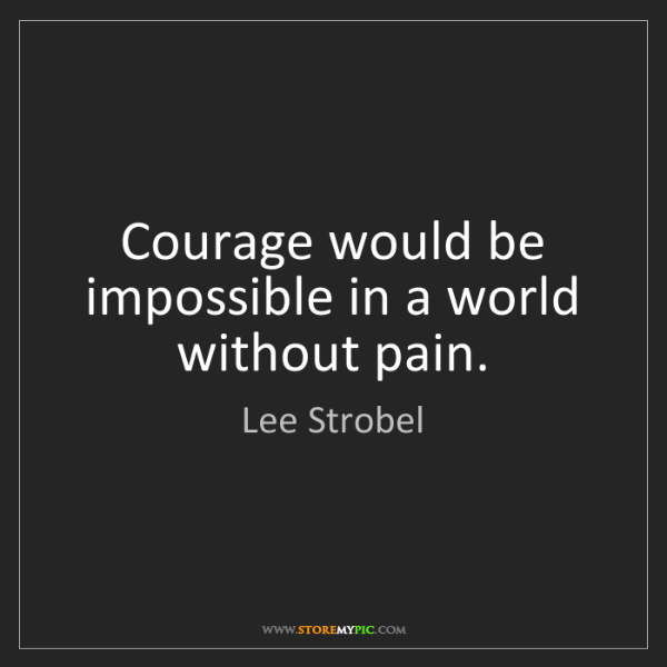 Lee Strobel: Courage would be impossible in a world without pain.