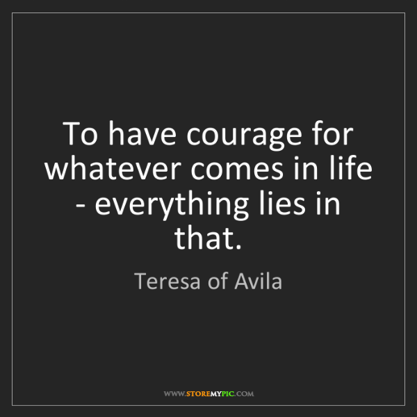 Teresa of Avila: To have courage for whatever comes in life - everything...