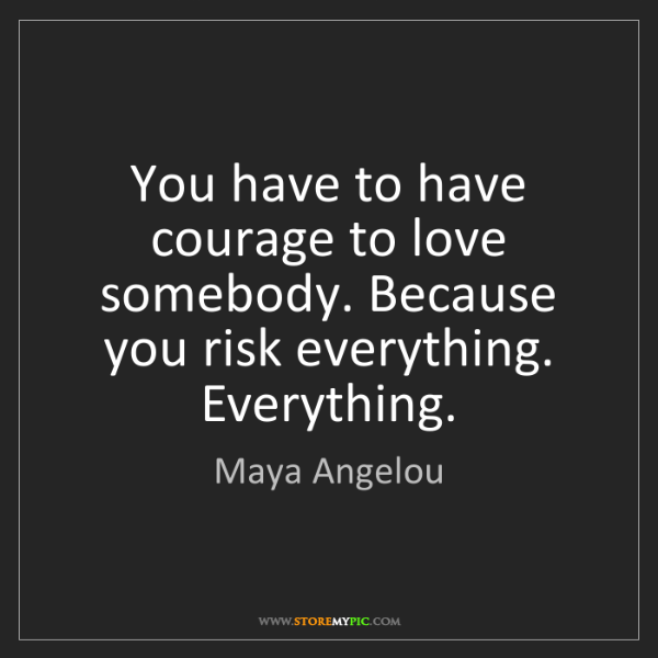Maya Angelou: You have to have courage to love somebody. Because you...