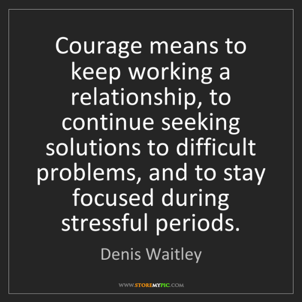 Denis Waitley: Courage means to keep working a relationship, to continue...