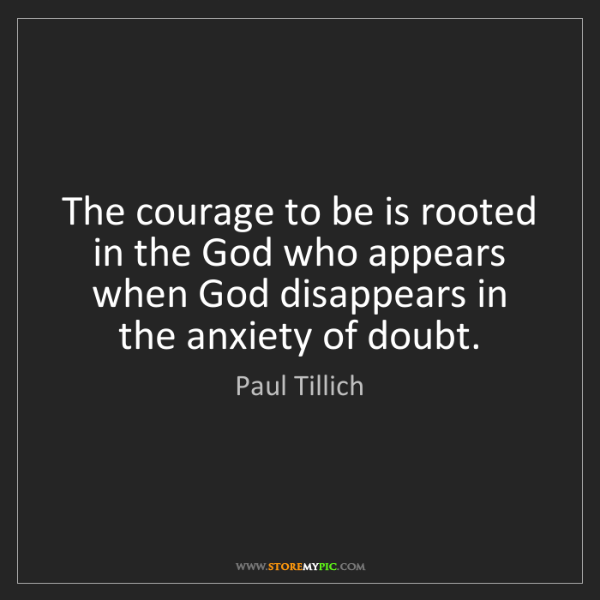 Paul Tillich: The courage to be is rooted in the God who appears when...