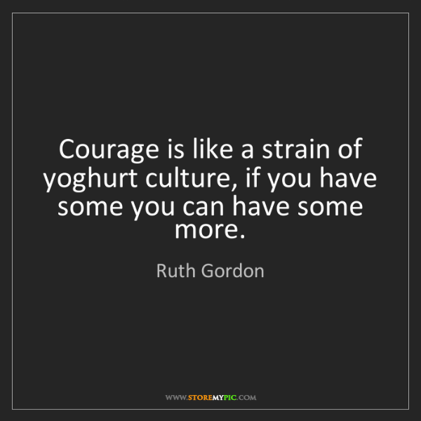 Ruth Gordon: Courage is like a strain of yoghurt culture, if you have...