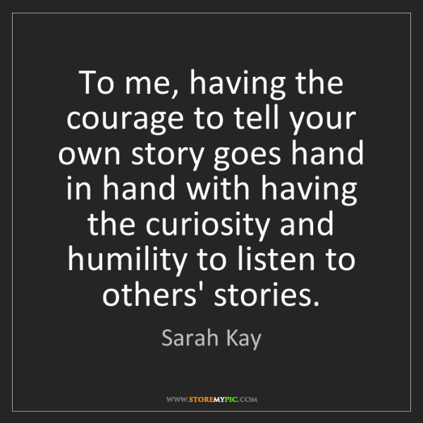 Sarah Kay: To me, having the courage to tell your own story goes...