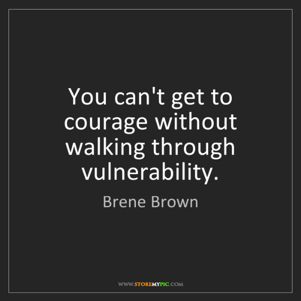 Brene Brown: You can't get to courage without walking through vulnerability.
