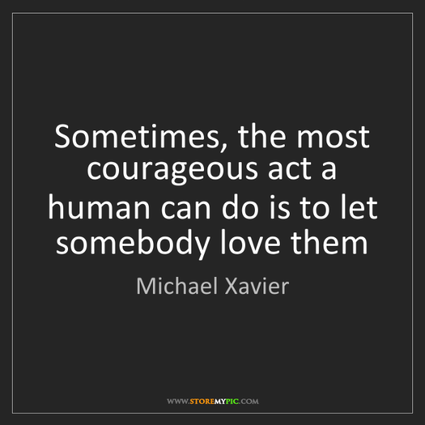 Michael Xavier: Sometimes, the most courageous act a human can do is...