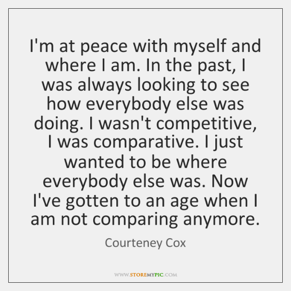 I'm at peace with myself and where I am. In the past, ...
