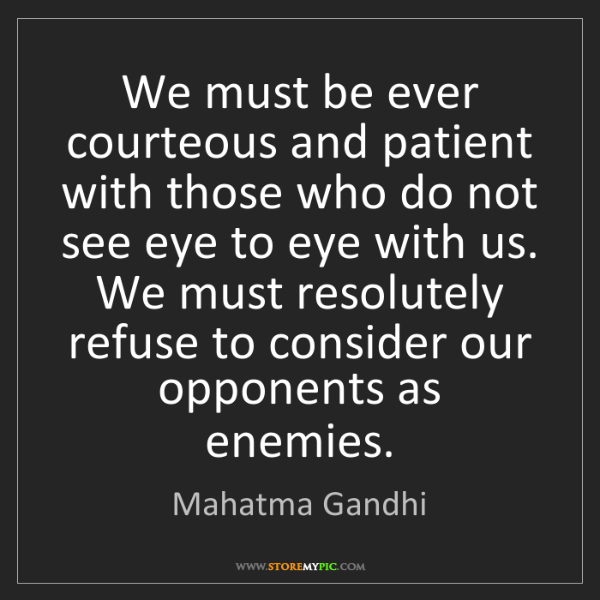Mahatma Gandhi: We must be ever courteous and patient with those who...