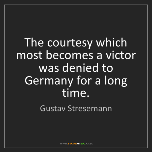 Gustav Stresemann: The courtesy which most becomes a victor was denied to...