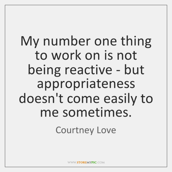 My number one thing to work on is not being reactive - ...