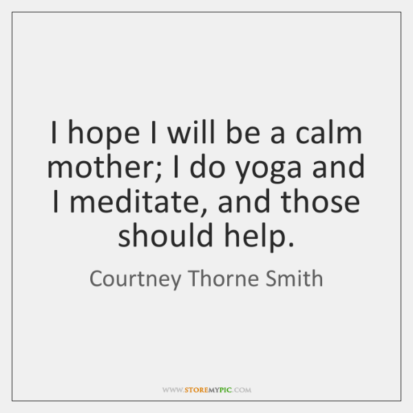 I hope I will be a calm mother; I do yoga and ...