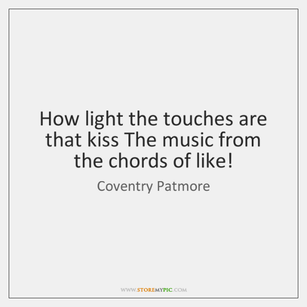 How light the touches are that kiss The music from the chords ...