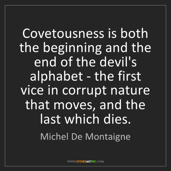 Michel De Montaigne: Covetousness is both the beginning and the end of the...