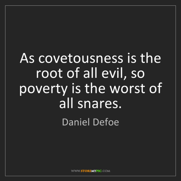 Daniel Defoe: As covetousness is the root of all evil, so poverty is...