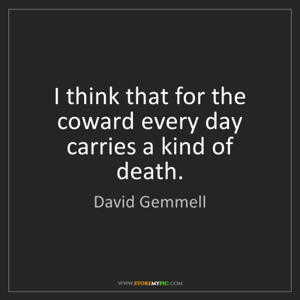 David Gemmell: I think that for the coward every day carries a kind...
