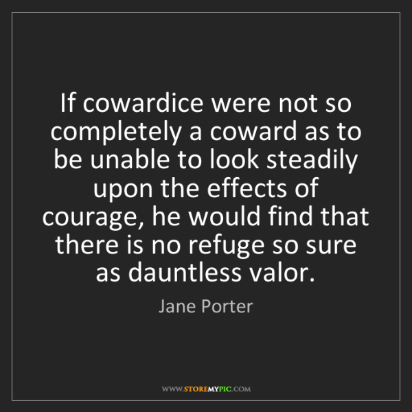 Jane Porter: If cowardice were not so completely a coward as to be...